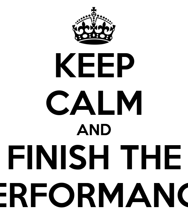KEEP CALM AND FINISH THE PERFORMANCE