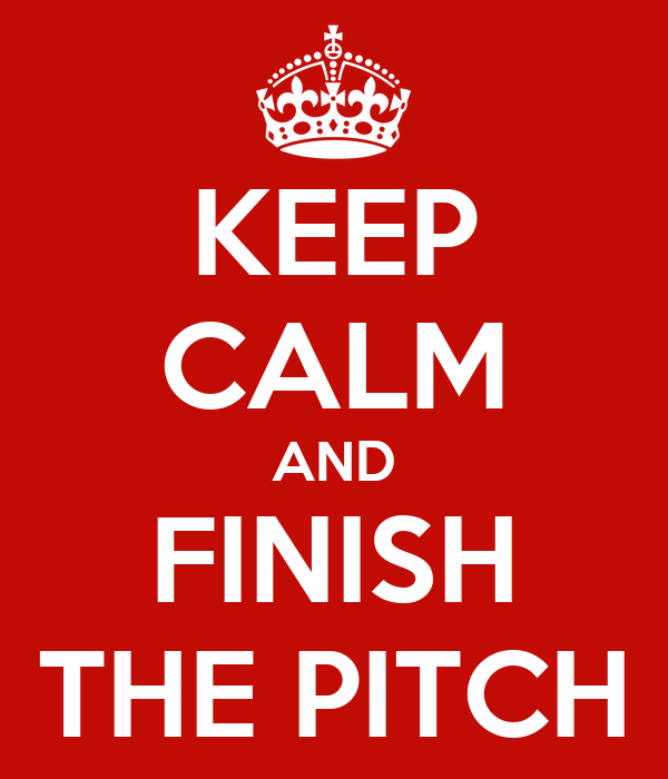 KEEP CALM AND FINISH THE PITCH