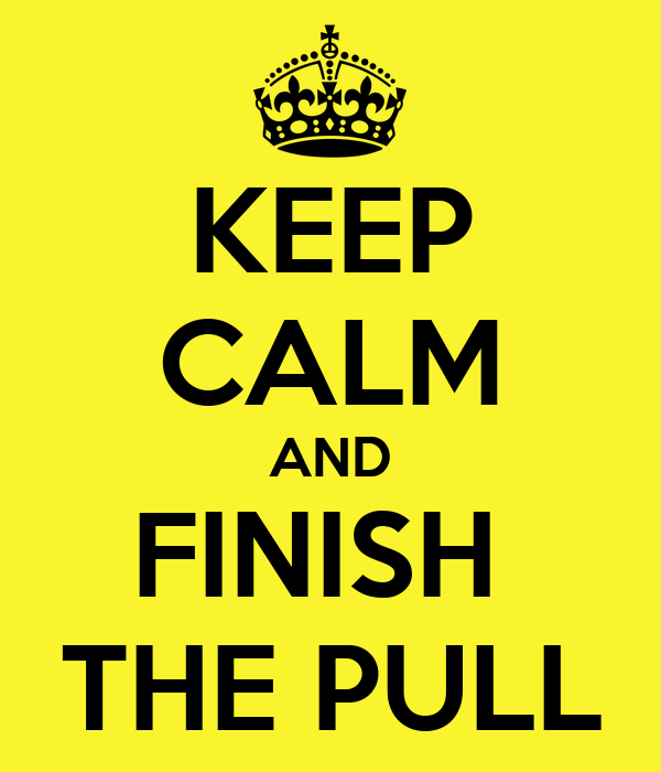KEEP CALM AND FINISH  THE PULL