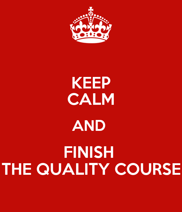 KEEP CALM AND  FINISH  THE QUALITY COURSE