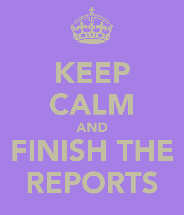 KEEP CALM AND FINISH THE REPORTS