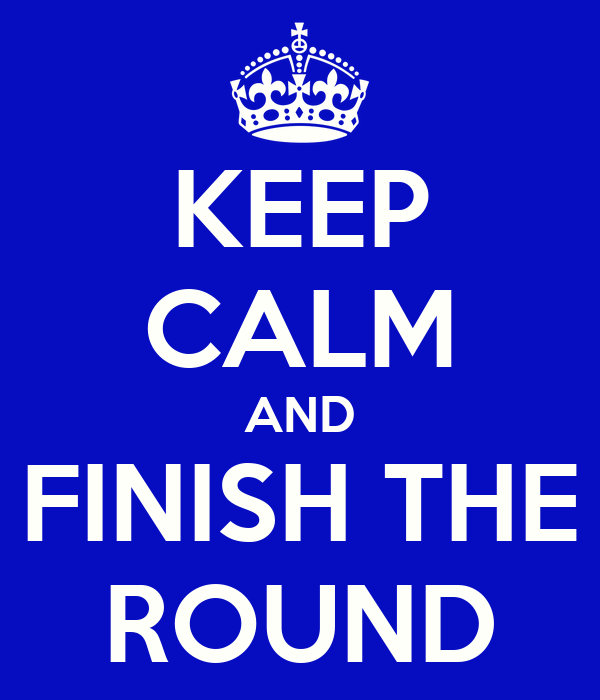 KEEP CALM AND FINISH THE ROUND