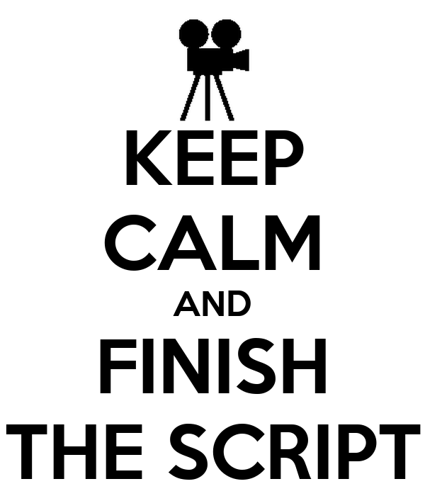 KEEP CALM AND FINISH THE SCRIPT