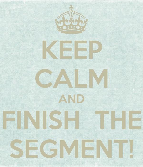 KEEP CALM AND FINISH  THE SEGMENT!