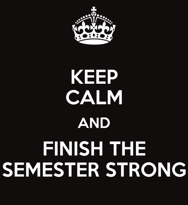 KEEP CALM AND FINISH THE SEMESTER STRONG