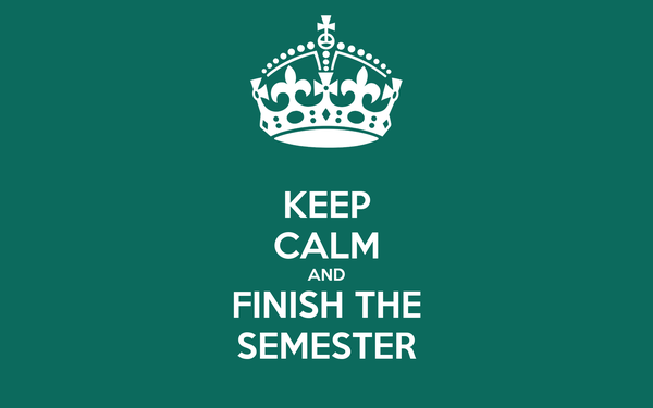 KEEP CALM AND FINISH THE SEMESTER