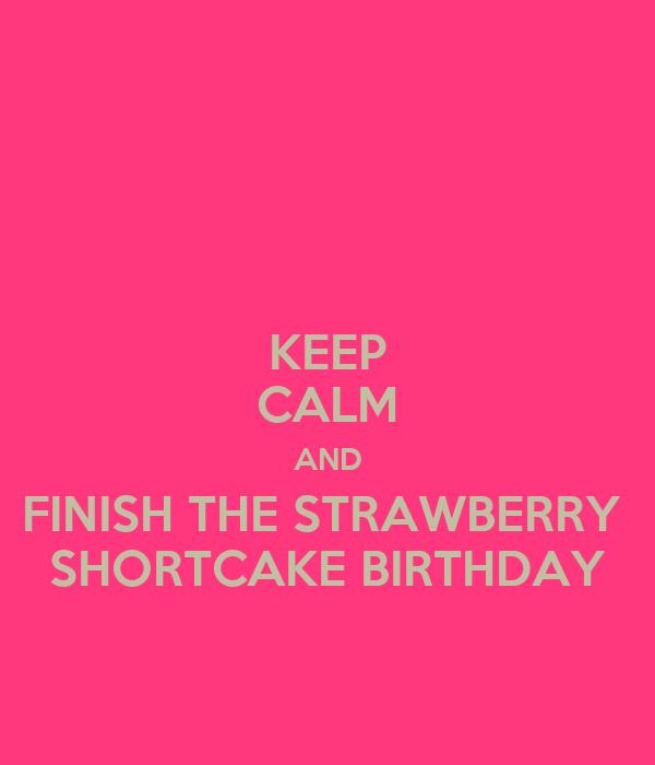 KEEP CALM AND FINISH THE STRAWBERRY  SHORTCAKE BIRTHDAY
