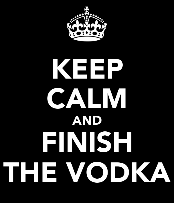KEEP CALM AND FINISH THE VODKA