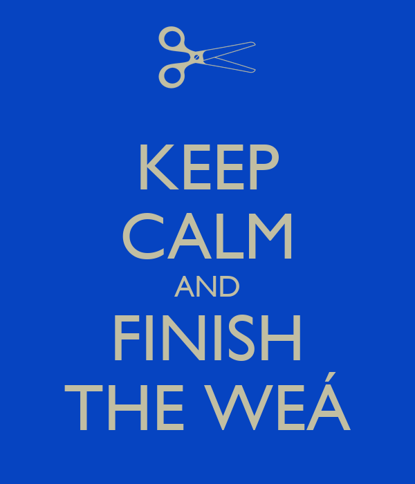 KEEP CALM AND FINISH THE WEÁ