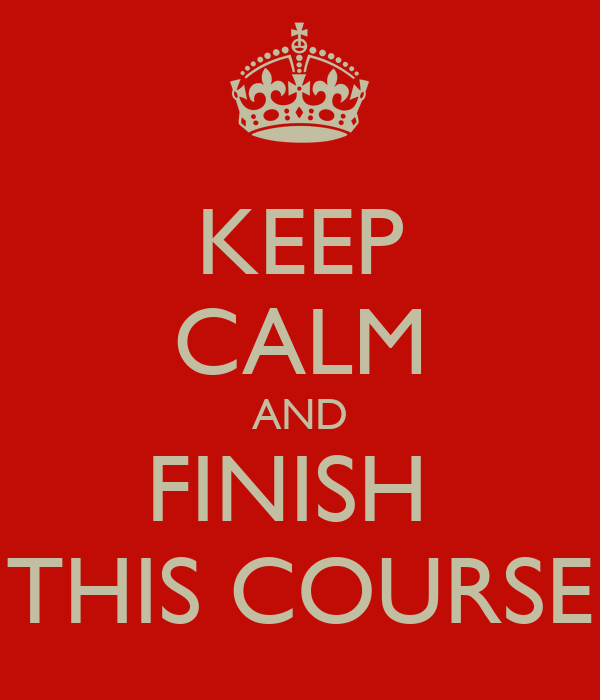 KEEP CALM AND FINISH  THIS COURSE