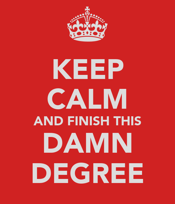 KEEP CALM AND FINISH THIS DAMN DEGREE
