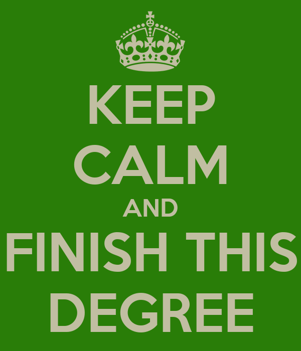 KEEP CALM AND FINISH THIS DEGREE