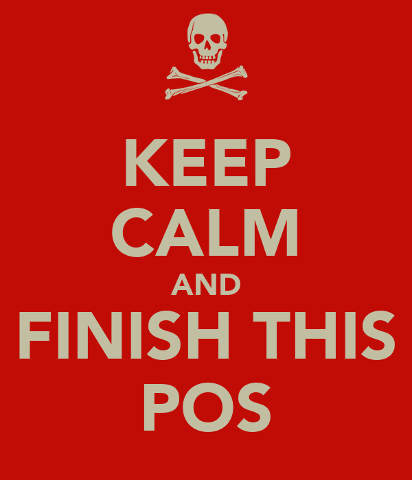 KEEP CALM AND FINISH THIS POS