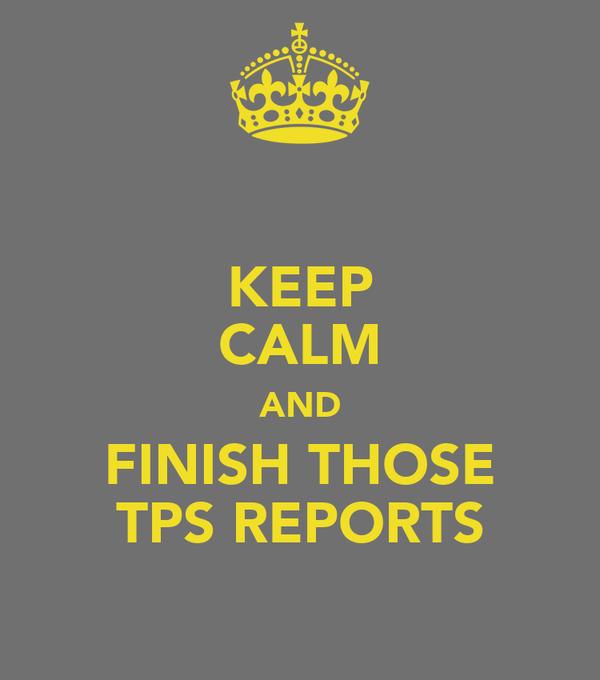 KEEP CALM AND FINISH THOSE TPS REPORTS