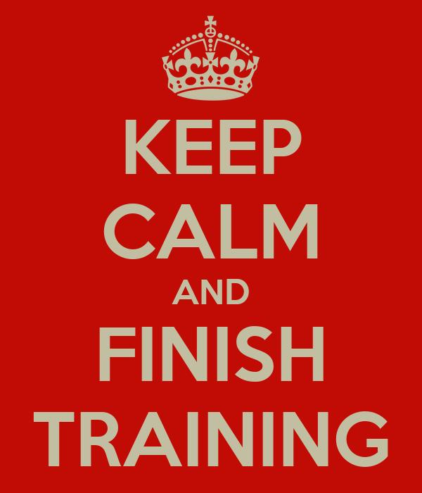 KEEP CALM AND FINISH TRAINING