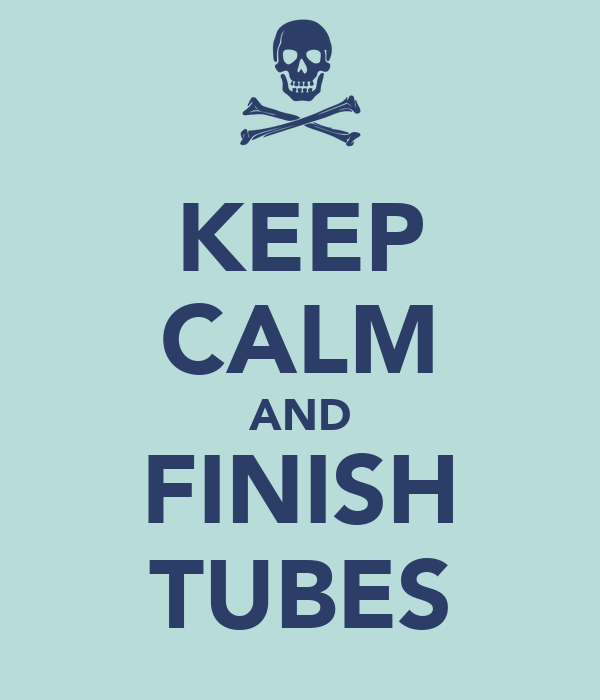 KEEP CALM AND FINISH TUBES