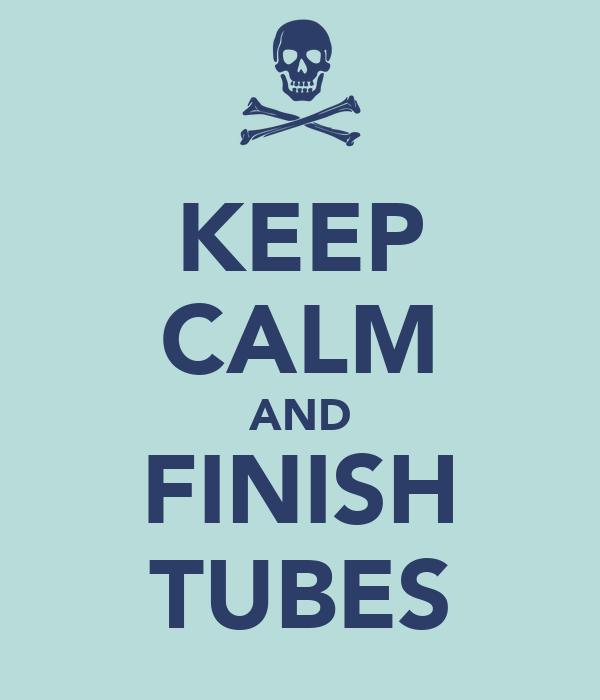 KEEP CALM AND FINISH TUBES