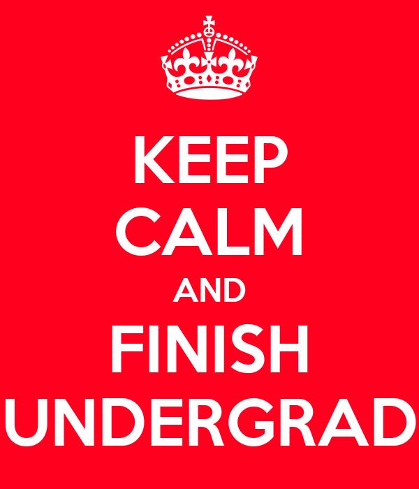 KEEP CALM AND FINISH UNDERGRAD