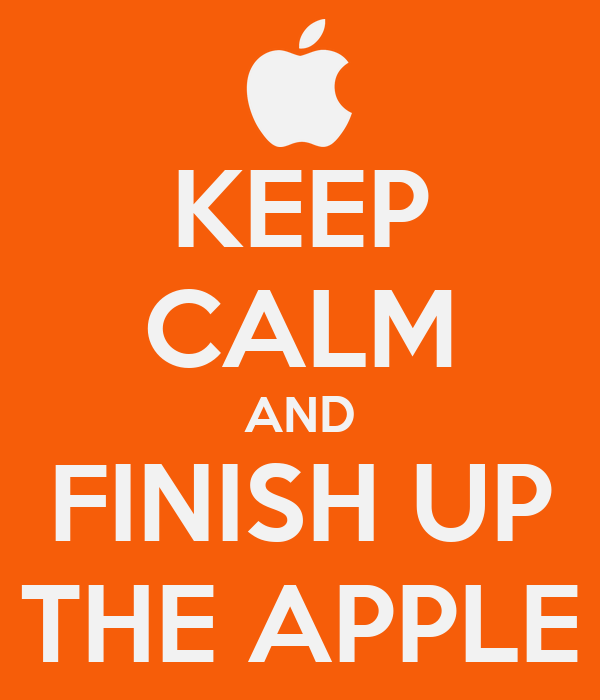 KEEP CALM AND FINISH UP THE APPLE
