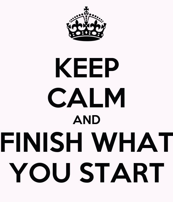 KEEP CALM AND FINISH WHAT YOU START