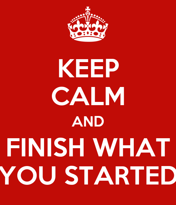 KEEP CALM AND FINISH WHAT YOU STARTED