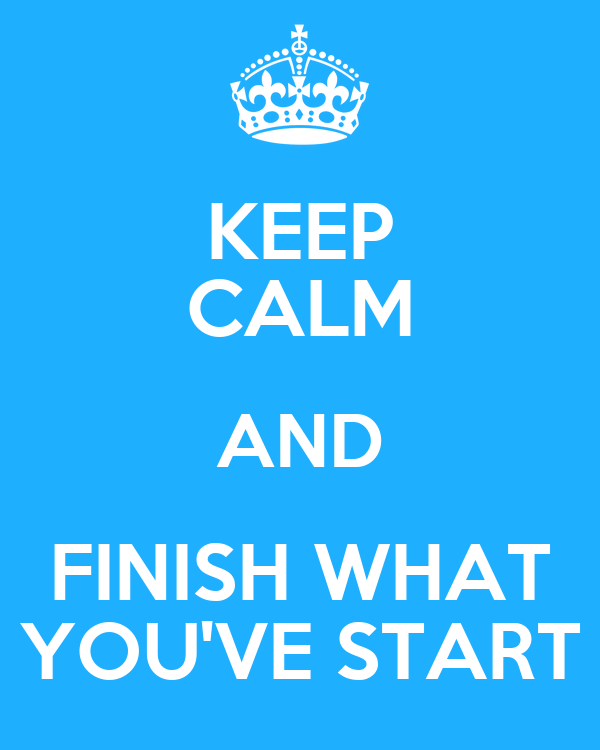 KEEP CALM AND FINISH WHAT YOU'VE START