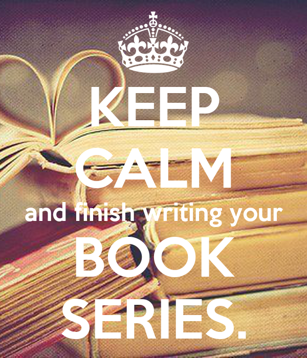 KEEP CALM and finish writing your BOOK SERIES.
