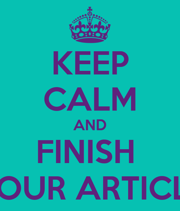 KEEP CALM AND FINISH  YOUR ARTICLE