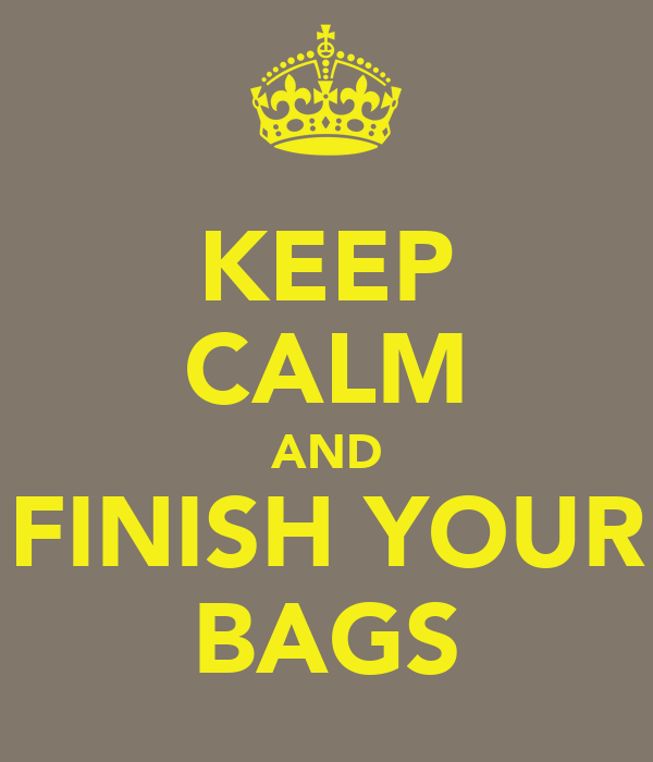 KEEP CALM AND FINISH YOUR BAGS