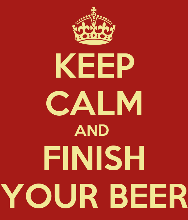 KEEP CALM AND  FINISH YOUR BEER
