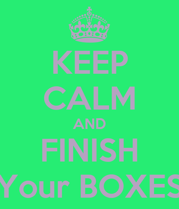 KEEP CALM AND FINISH Your BOXES