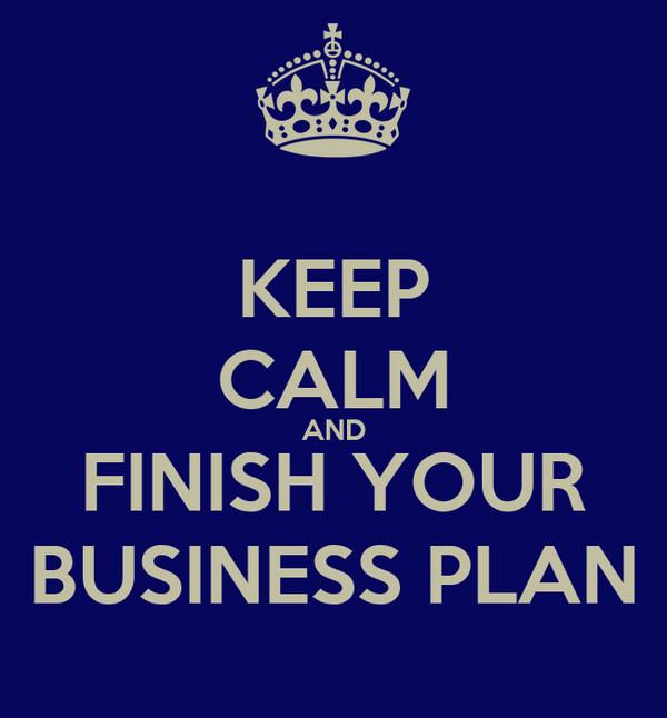 KEEP CALM AND FINISH YOUR BUSINESS PLAN