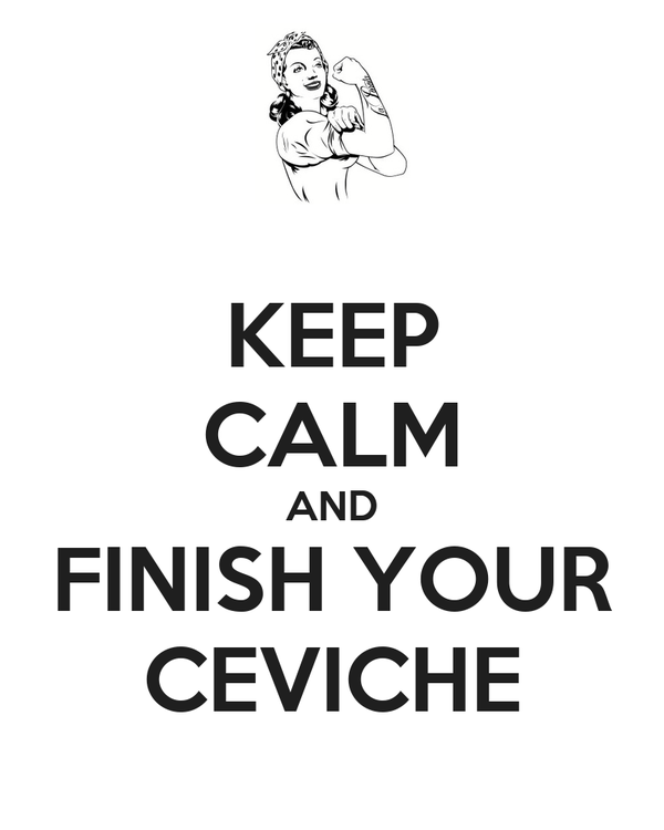 KEEP CALM AND FINISH YOUR CEVICHE