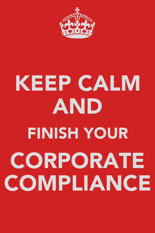 KEEP CALM AND FINISH YOUR CORPORATE COMPLIANCE