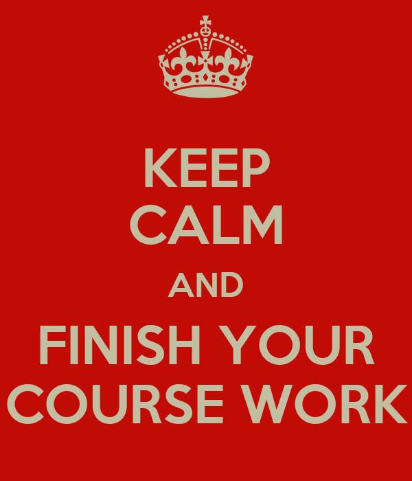 KEEP CALM AND FINISH YOUR COURSE WORK