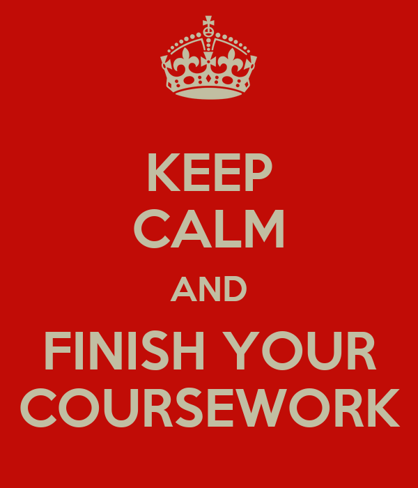 KEEP CALM AND FINISH YOUR COURSEWORK