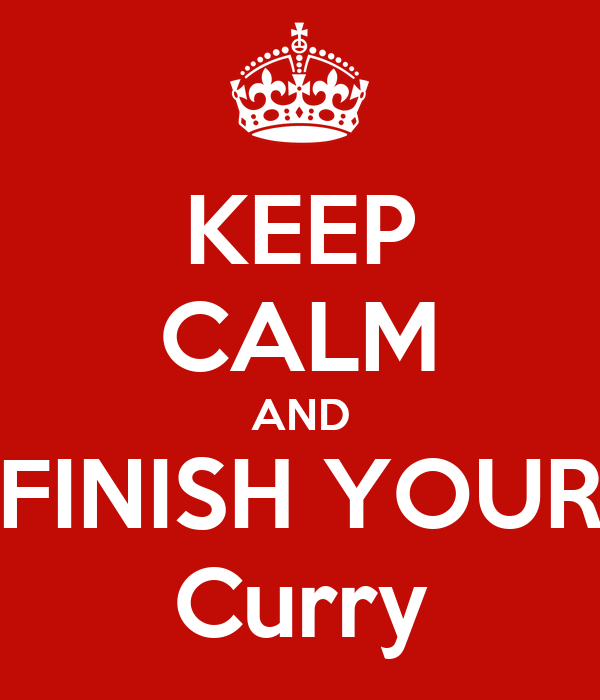 KEEP CALM AND FINISH YOUR Curry