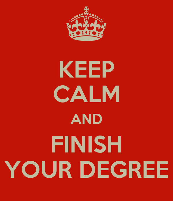 KEEP CALM AND FINISH YOUR DEGREE