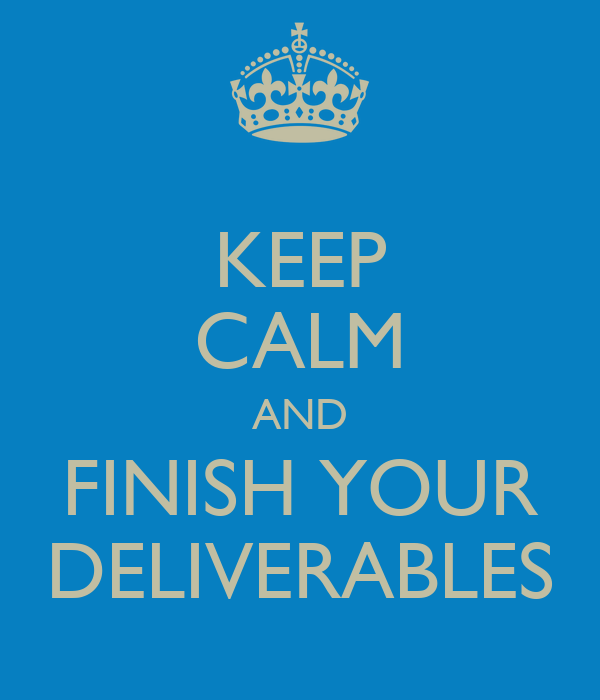 KEEP CALM AND FINISH YOUR DELIVERABLES