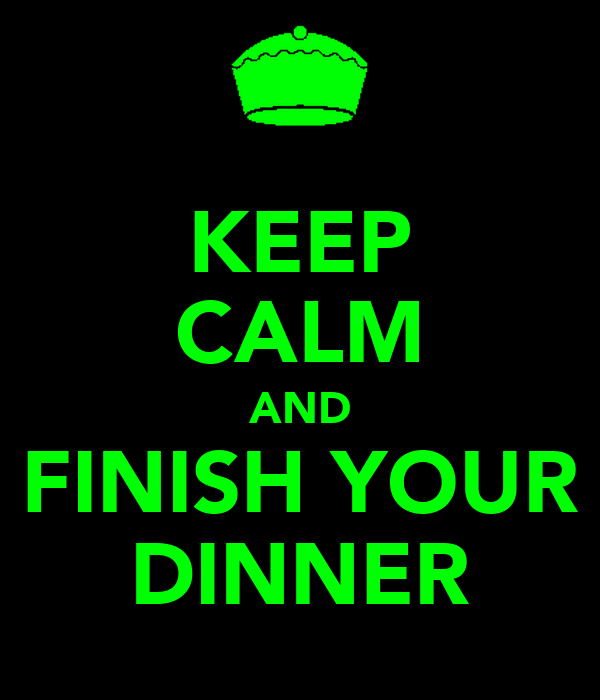 KEEP CALM AND FINISH YOUR DINNER