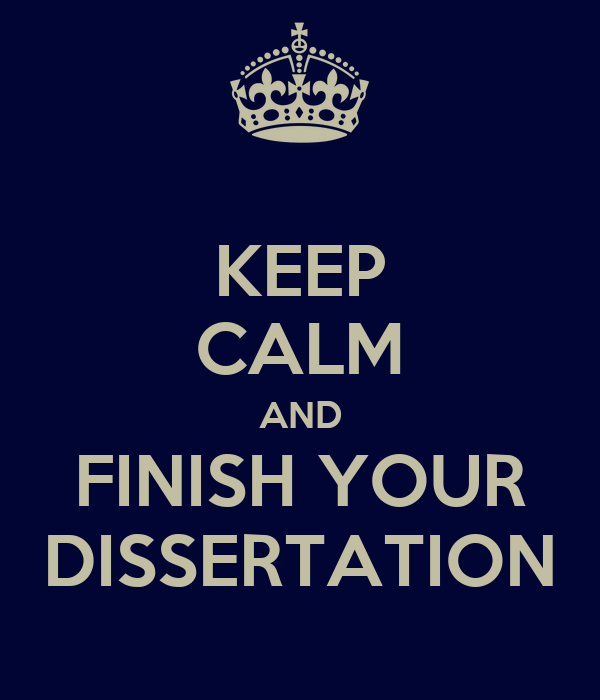 KEEP CALM AND FINISH YOUR DISSERTATION