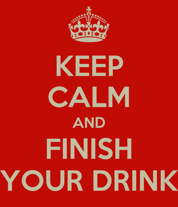 KEEP CALM AND FINISH YOUR DRINK