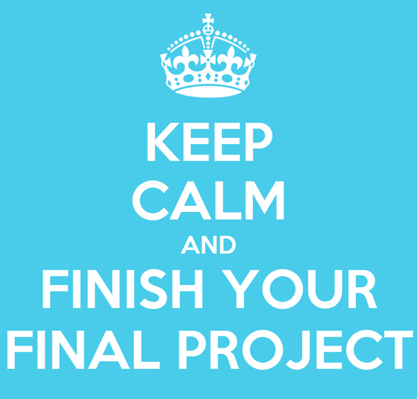 KEEP CALM AND FINISH YOUR FINAL PROJECT