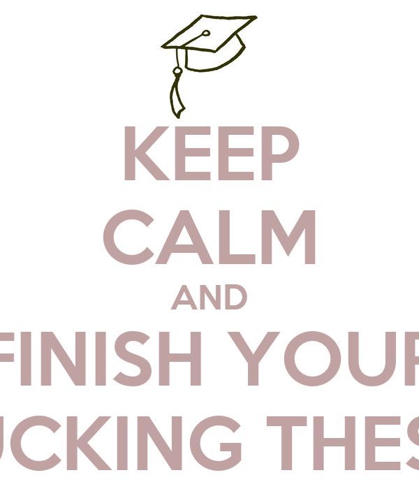 KEEP CALM AND FINISH YOUR FUCKING THESIS