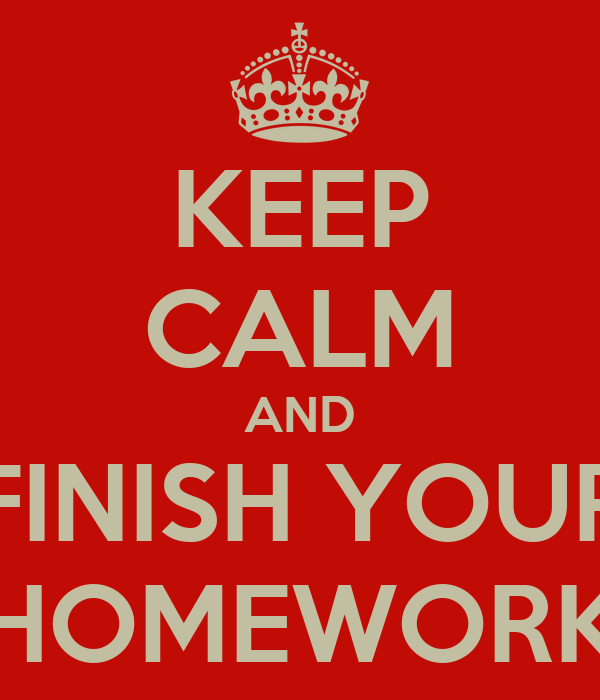 KEEP CALM AND FINISH YOUR HOMEWORK