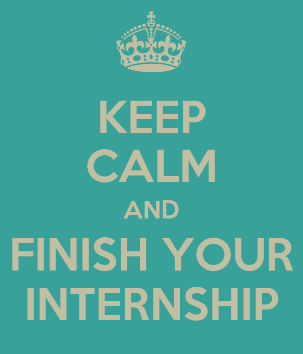 KEEP CALM AND FINISH YOUR INTERNSHIP