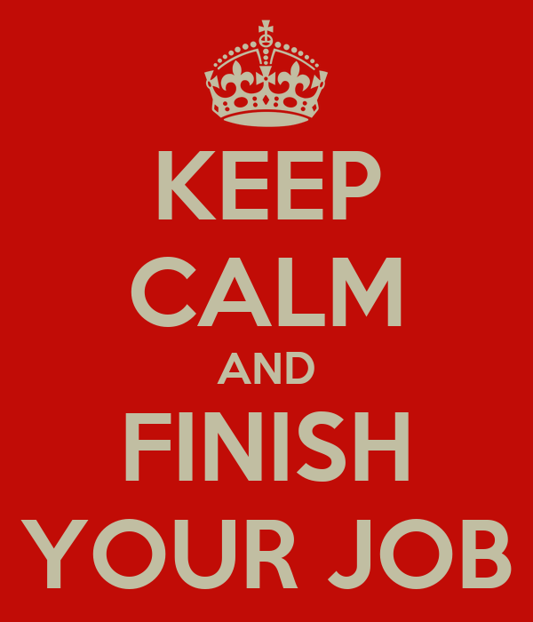 KEEP CALM AND FINISH YOUR JOB