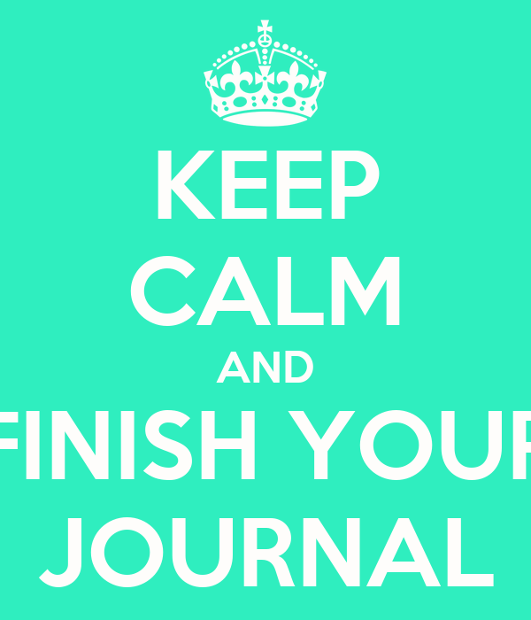 KEEP CALM AND FINISH YOUR JOURNAL
