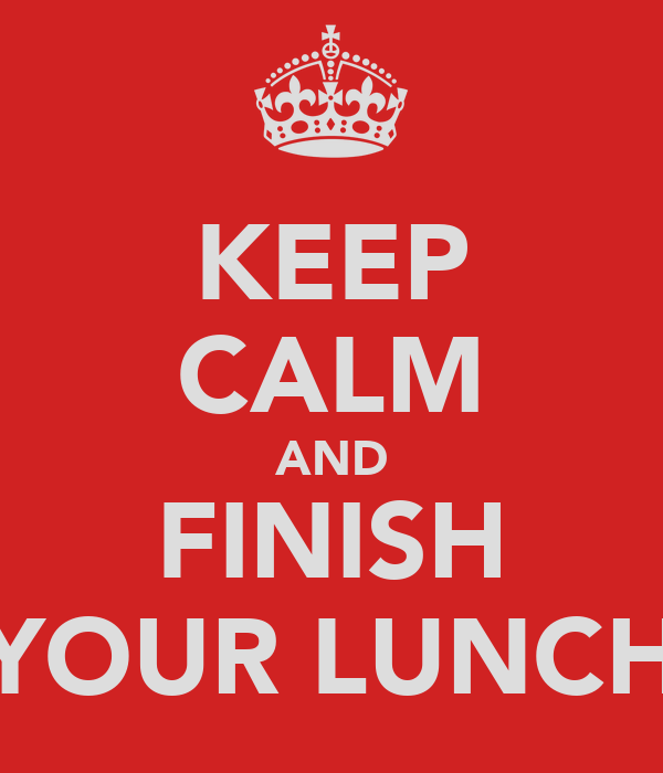 KEEP CALM AND FINISH YOUR LUNCH