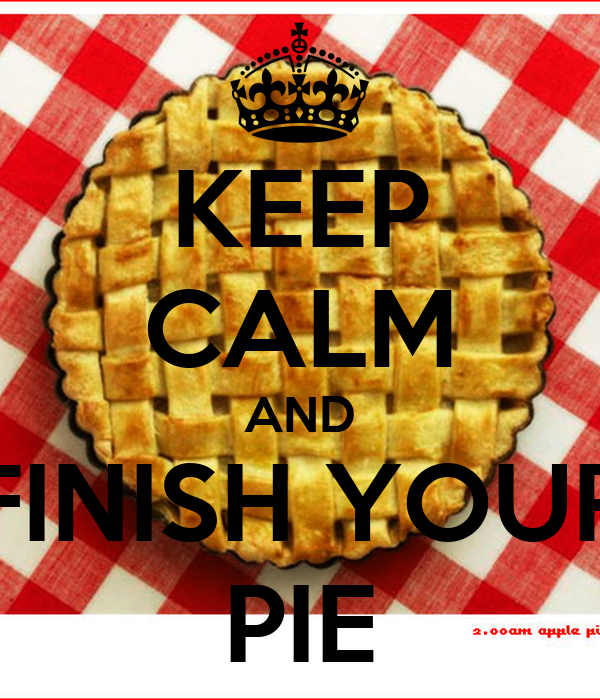 KEEP CALM AND FINISH YOUR PIE